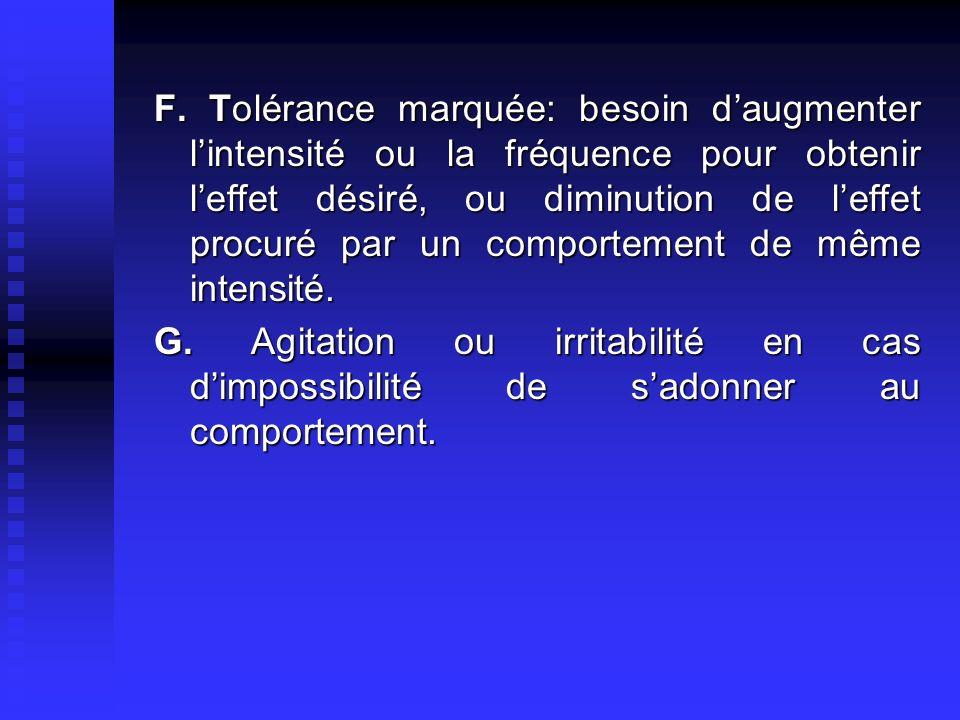 F. Tolérance marquée: besoin daugmenter lintensité ou la fréquence pour obtenir leffet désiré, ou diminution de leffet procuré par un comportement de
