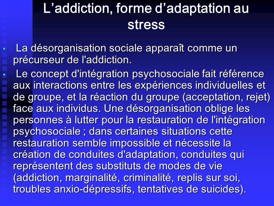 Laddiction, forme dadaptation au stress La désorganisation sociale apparaît comme un précurseur de l'addiction. La désorganisation sociale apparaît co