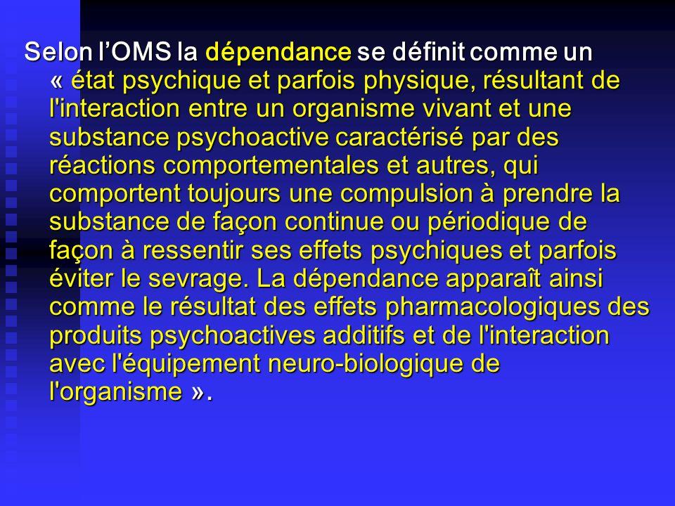 Selon lOMS la dépendance se définit comme un « état psychique et parfois physique, résultant de l'interaction entre un organisme vivant et une substan