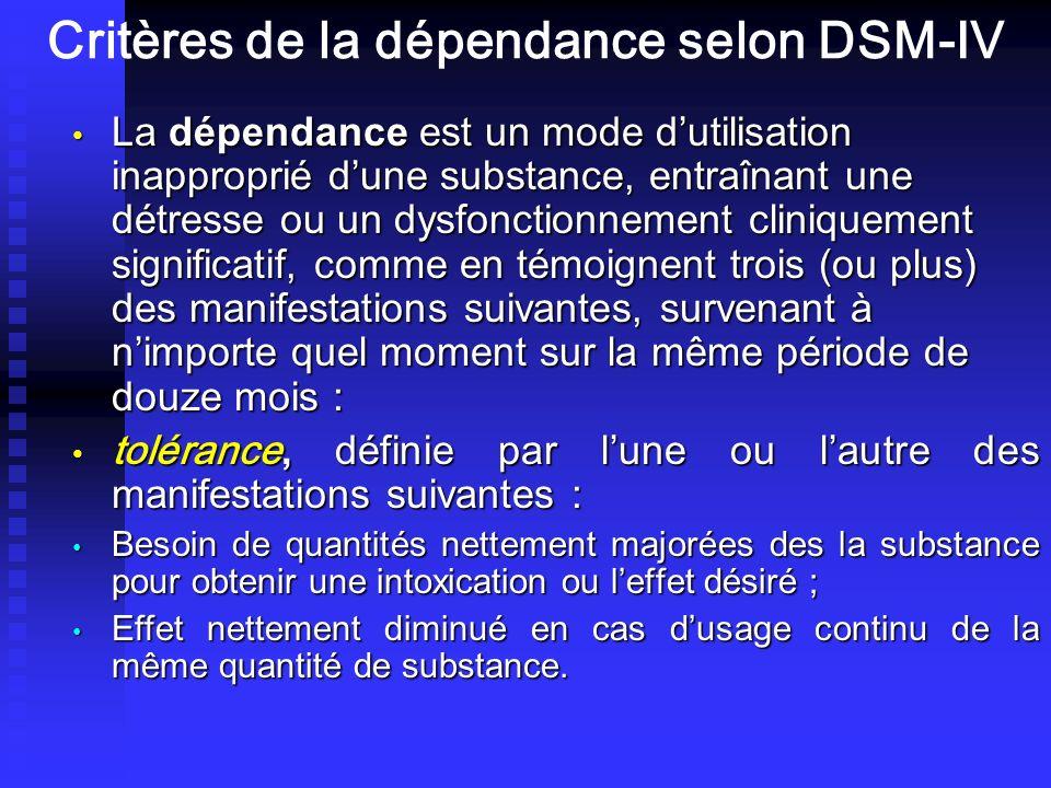 Critères de la dépendance selon DSM-IV La dépendance est un mode dutilisation inapproprié dune substance, entraînant une détresse ou un dysfonctionnement cliniquement significatif, comme en témoignent trois (ou plus) des manifestations suivantes, survenant à nimporte quel moment sur la même période de douze mois : La dépendance est un mode dutilisation inapproprié dune substance, entraînant une détresse ou un dysfonctionnement cliniquement significatif, comme en témoignent trois (ou plus) des manifestations suivantes, survenant à nimporte quel moment sur la même période de douze mois : tolérance, définie par lune ou lautre des manifestations suivantes : tolérance, définie par lune ou lautre des manifestations suivantes : Besoin de quantités nettement majorées des la substance pour obtenir une intoxication ou leffet désiré ; Besoin de quantités nettement majorées des la substance pour obtenir une intoxication ou leffet désiré ; Effet nettement diminué en cas dusage continu de la même quantité de substance.
