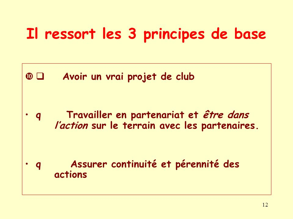 12 Il ressort les 3 principes de base Avoir un vrai projet de club q Travailler en partenariat et être dans laction sur le terrain avec les partenaire