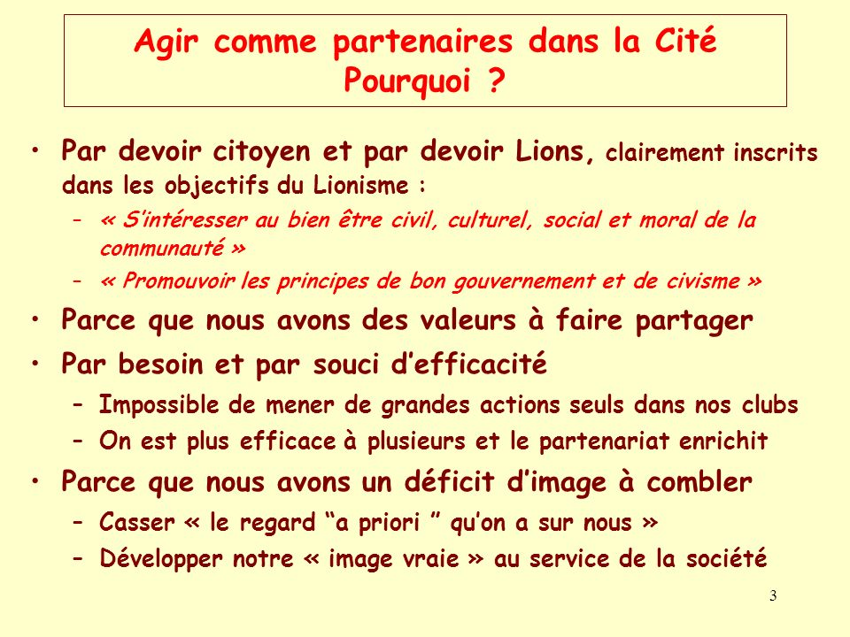 3 Agir comme partenaires dans la Cité Pourquoi ? Par devoir citoyen et par devoir Lions, clairement inscrits dans les objectifs du Lionisme : –« Sinté
