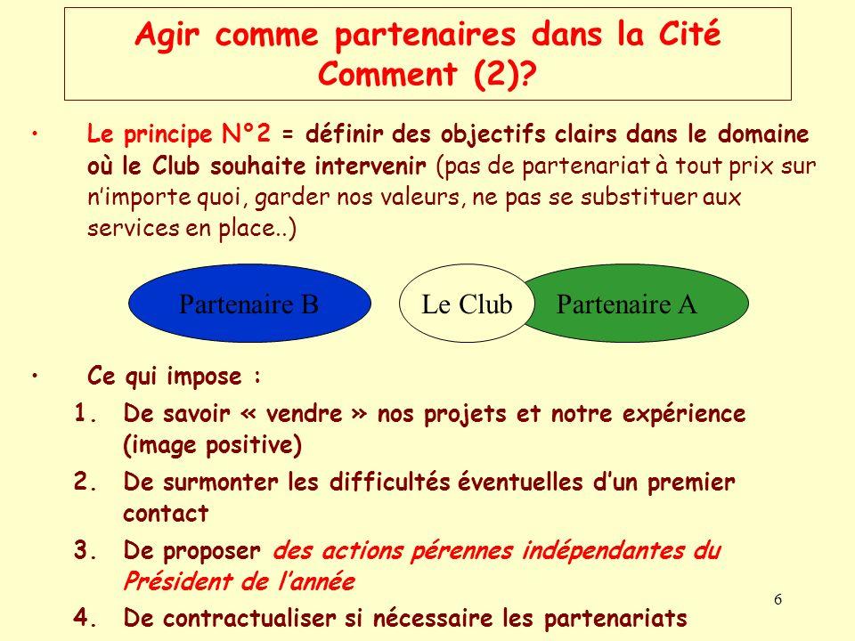 6 Agir comme partenaires dans la Cité Comment (2)? Le principe N°2 = définir des objectifs clairs dans le domaine où le Club souhaite intervenir (pas