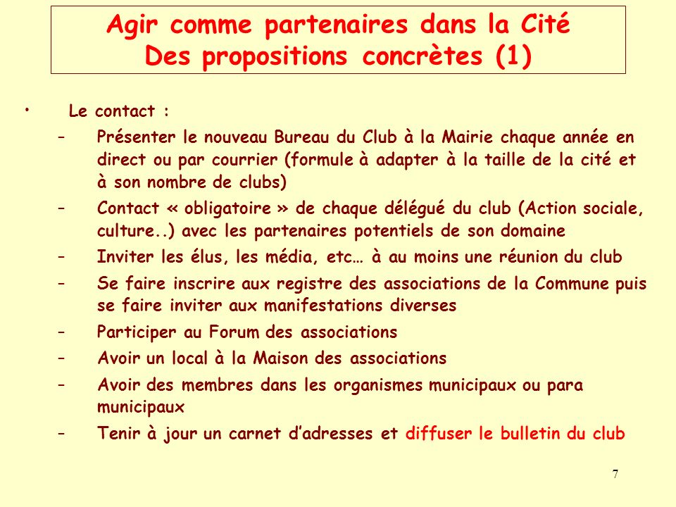 7 Agir comme partenaires dans la Cité Des propositions concrètes (1) Le contact : –Présenter le nouveau Bureau du Club à la Mairie chaque année en dir