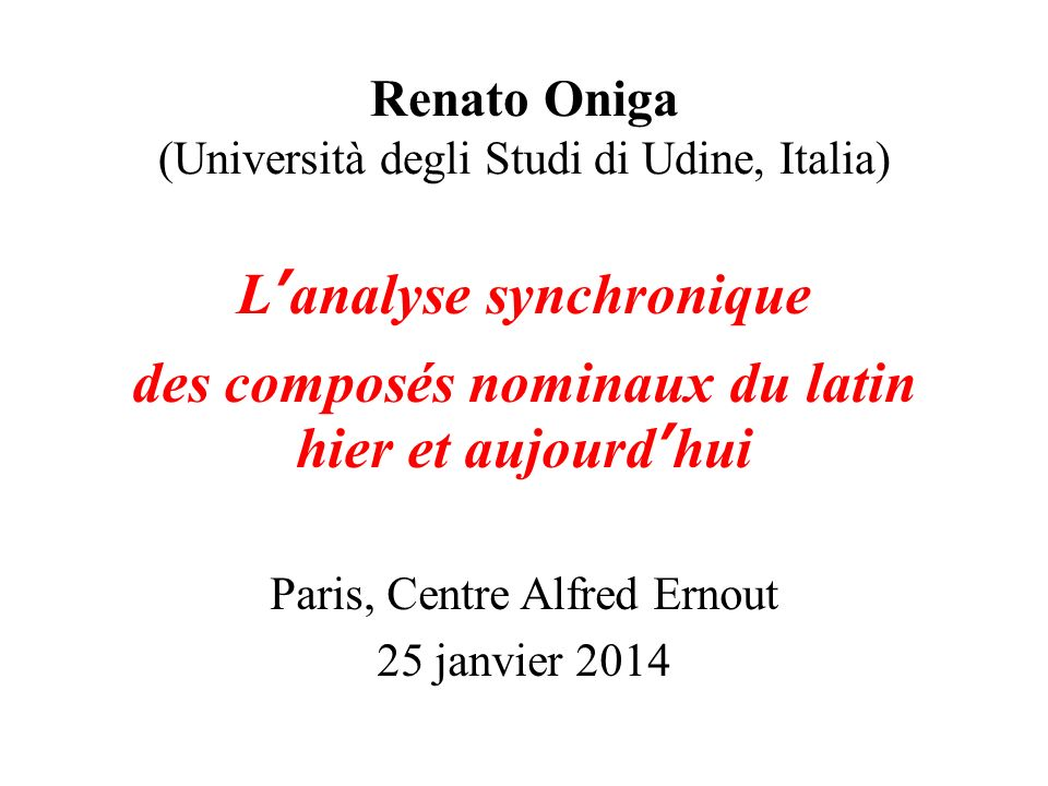 Renato Oniga (Università degli Studi di Udine, Italia) Lanalyse synchronique des composés nominaux du latin hier et aujourdhui Paris, Centre Alfred Ernout 25 janvier 2014