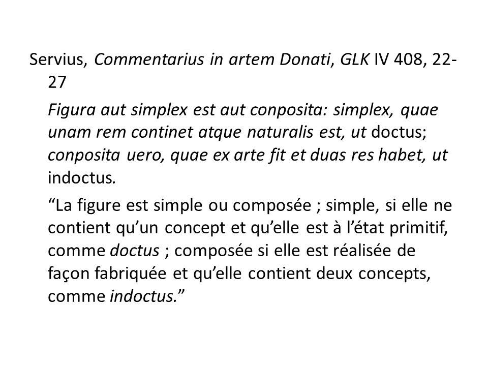 Servius, Commentarius in artem Donati, GLK IV 408, 22- 27 Figura aut simplex est aut conposita: simplex, quae unam rem continet atque naturalis est, ut doctus; conposita uero, quae ex arte fit et duas res habet, ut indoctus.