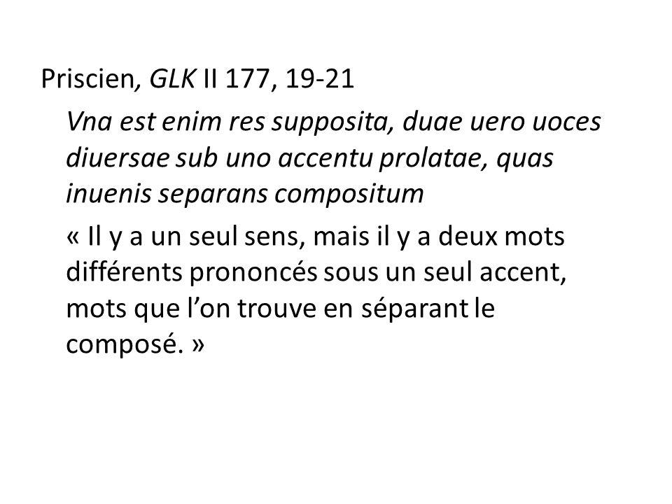 Priscien, GLK II 177, 19-21 Vna est enim res supposita, duae uero uoces diuersae sub uno accentu prolatae, quas inuenis separans compositum « Il y a un seul sens, mais il y a deux mots différents prononcés sous un seul accent, mots que lon trouve en séparant le composé.