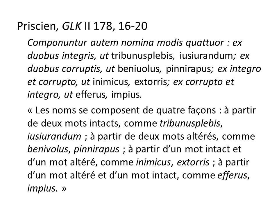 Priscien, GLK II 178, 16-20 Componuntur autem nomina modis quattuor : ex duobus integris, ut tribunusplebis, iusiurandum; ex duobus corruptis, ut beniuolus, pinnirapus; ex integro et corrupto, ut inimicus, extorris; ex corrupto et integro, ut efferus, impius.