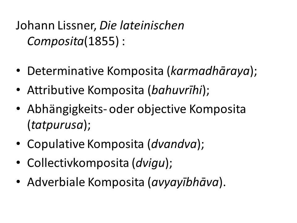 Johann Lissner, Die lateinischen Composita(1855) : Determinative Komposita (karmadhāraya); Attributive Komposita (bahuvrīhi); Abhängigkeits- oder objective Komposita (tatpurusa); Copulative Komposita (dvandva); Collectivkomposita (dvigu); Adverbiale Komposita (avyayībhāva).