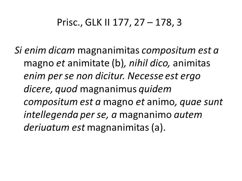 Prisc., GLK II 177, 27 – 178, 3 Si enim dicam magnanimitas compositum est a magno et animitate (b), nihil dico, animitas enim per se non dicitur.