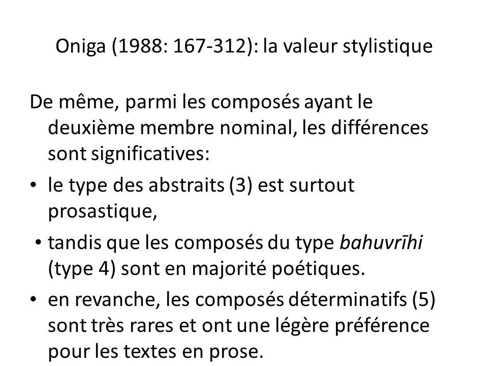 Oniga (1988: 167-312): la valeur stylistique De même, parmi les composés ayant le deuxième membre nominal, les différences sont significatives: le type des abstraits (3) est surtout prosastique, tandis que les composés du type bahuvrīhi (type 4) sont en majorité poétiques.