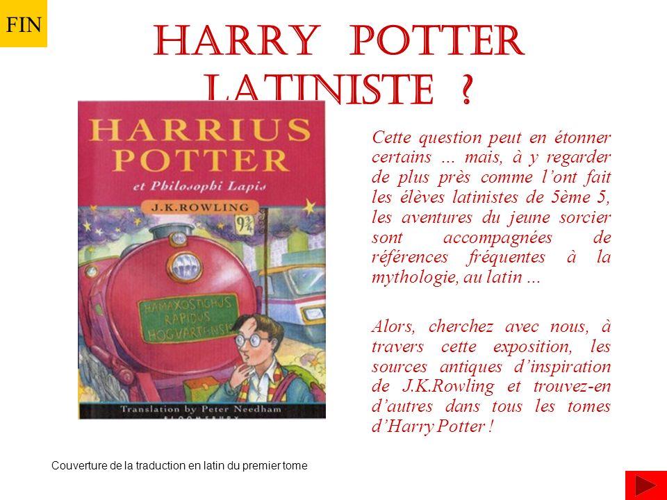 Cette question peut en étonner certains … mais, à y regarder de plus près comme lont fait les élèves latinistes de 5ème 5, les aventures du jeune sorcier sont accompagnées de références fréquentes à la mythologie, au latin … Alors, cherchez avec nous, à travers cette exposition, les sources antiques dinspiration de J.K.Rowling et trouvez-en dautres dans tous les tomes dHarry Potter .