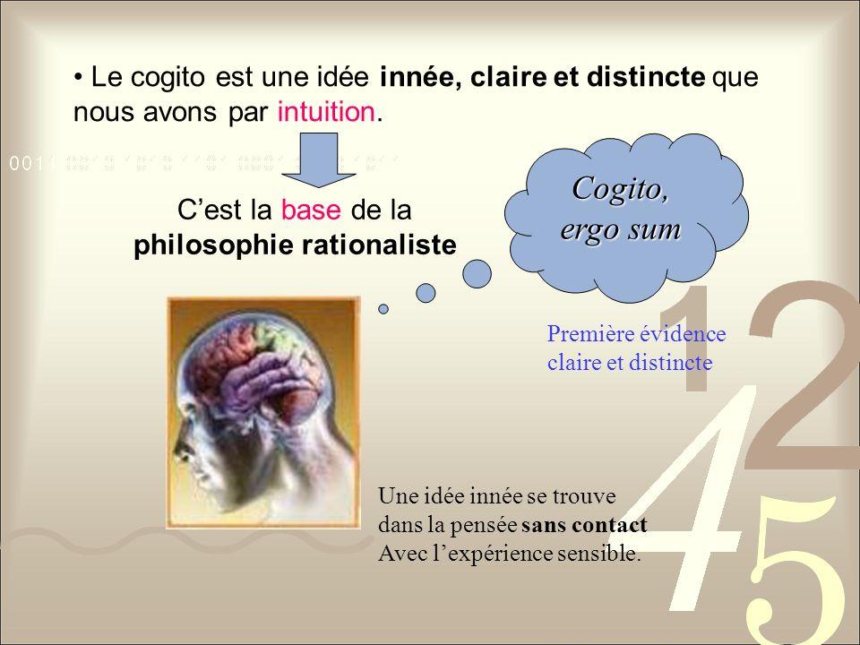 Le cogito est une idée innée, claire et distincte que nous avons par intuition. Cest la base de la philosophie rationaliste Une idée innée se trouve d