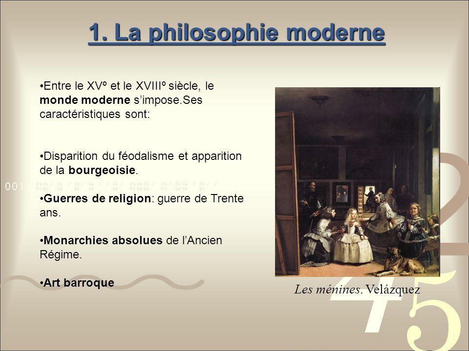 1. La philosophie moderne Entre le XVº et le XVIIIº siècle, le monde moderne simpose.Ses caractéristiques sont: Disparition du féodalisme et apparitio