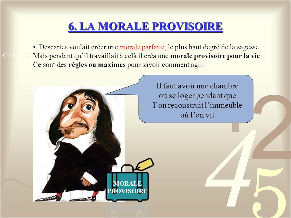 6. LA MORALE PROVISOIRE Descartes voulait créer une morale parfaite, le plus haut degré de la sagesse. Mais pendant quil travaillait à celà il créa un