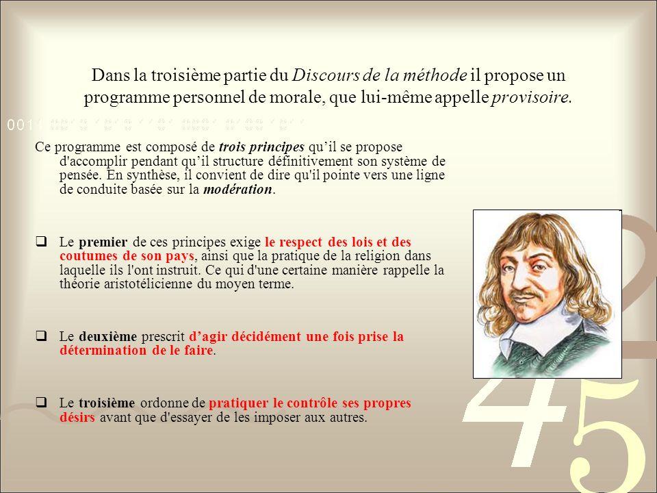 Dans la troisième partie du Discours de la méthode il propose un programme personnel de morale, que lui-même appelle provisoire. Ce programme est comp