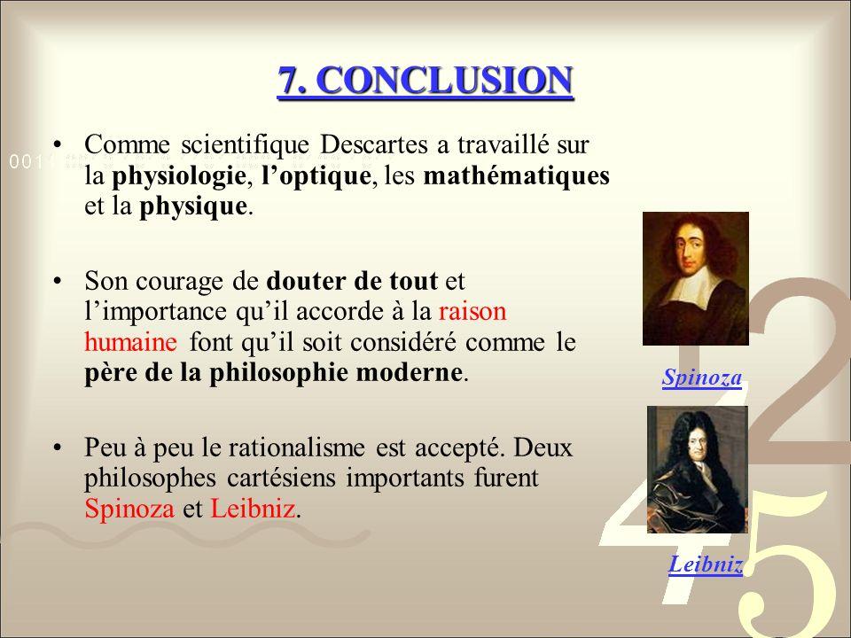 7. CONCLUSION Comme scientifique Descartes a travaillé sur la physiologie, loptique, les mathématiques et la physique. Son courage de douter de tout e