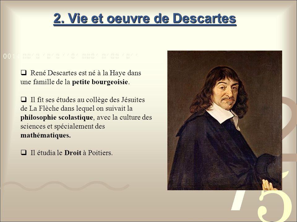 2. Vie et oeuvre de Descartes René Descartes est né à la Haye dans une famille de la petite bourgeoisie. Il fit ses études au collège des Jésuites de