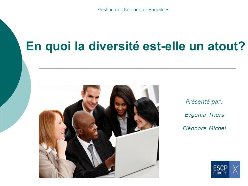 En quoi la diversité est-elle un atout? Présenté par: Evgenia Triers Eléonore Michel Gestion des Ressources Humaines