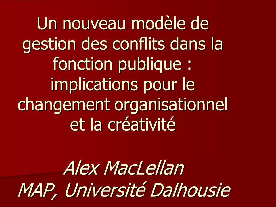 Un nouveau modèle de gestion des conflits dans la fonction publique : implications pour le changement organisationnel et la créativité Alex MacLellan MAP, Université Dalhousie