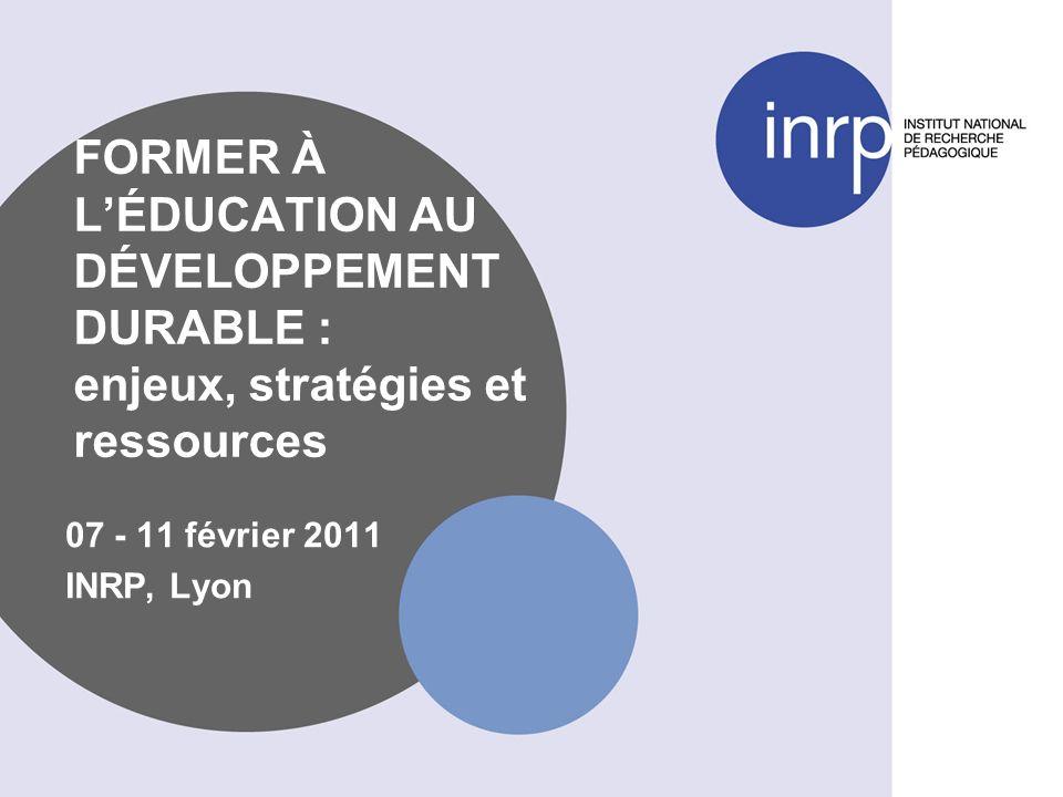 FORMER À LÉDUCATION AU DÉVELOPPEMENT DURABLE : enjeux, stratégies et ressources 07 - 11 février 2011 INRP, Lyon