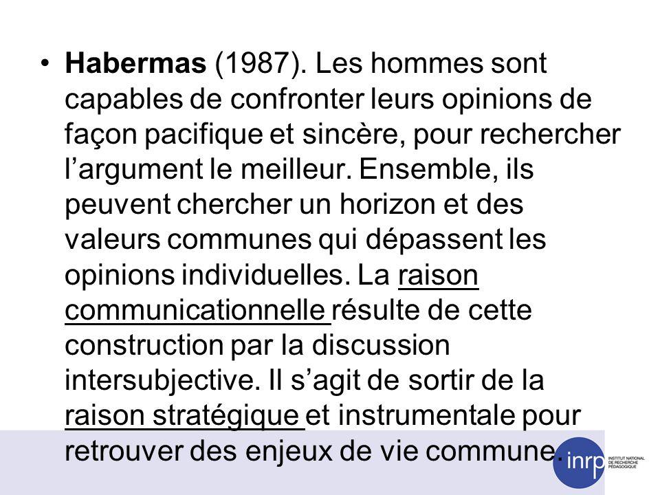 Habermas (1987). Les hommes sont capables de confronter leurs opinions de façon pacifique et sincère, pour rechercher largument le meilleur. Ensemble,