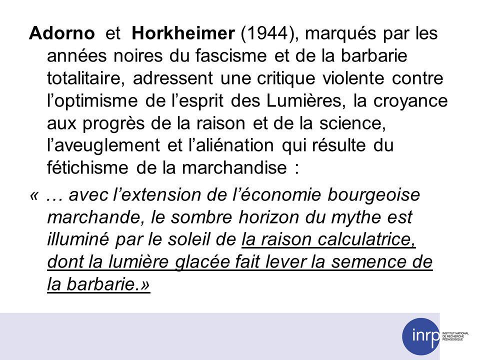 Adorno et Horkheimer (1944), marqués par les années noires du fascisme et de la barbarie totalitaire, adressent une critique violente contre loptimisme de lesprit des Lumières, la croyance aux progrès de la raison et de la science, laveuglement et laliénation qui résulte du fétichisme de la marchandise : « … avec lextension de léconomie bourgeoise marchande, le sombre horizon du mythe est illuminé par le soleil de la raison calculatrice, dont la lumière glacée fait lever la semence de la barbarie.»