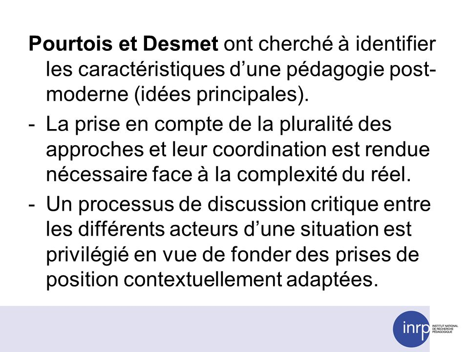 Pourtois et Desmet ont cherché à identifier les caractéristiques dune pédagogie post- moderne (idées principales). -La prise en compte de la pluralité