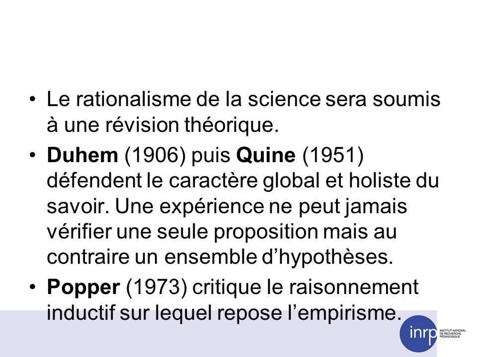 Le rationalisme de la science sera soumis à une révision théorique. Duhem (1906) puis Quine (1951) défendent le caractère global et holiste du savoir.
