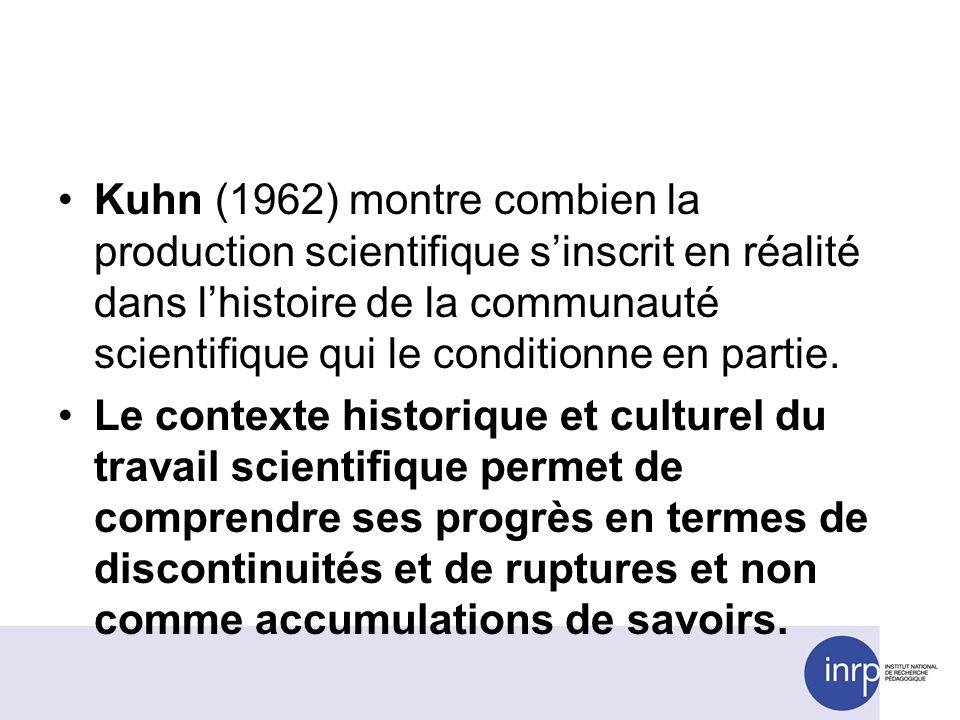 Kuhn (1962) montre combien la production scientifique sinscrit en réalité dans lhistoire de la communauté scientifique qui le conditionne en partie. L