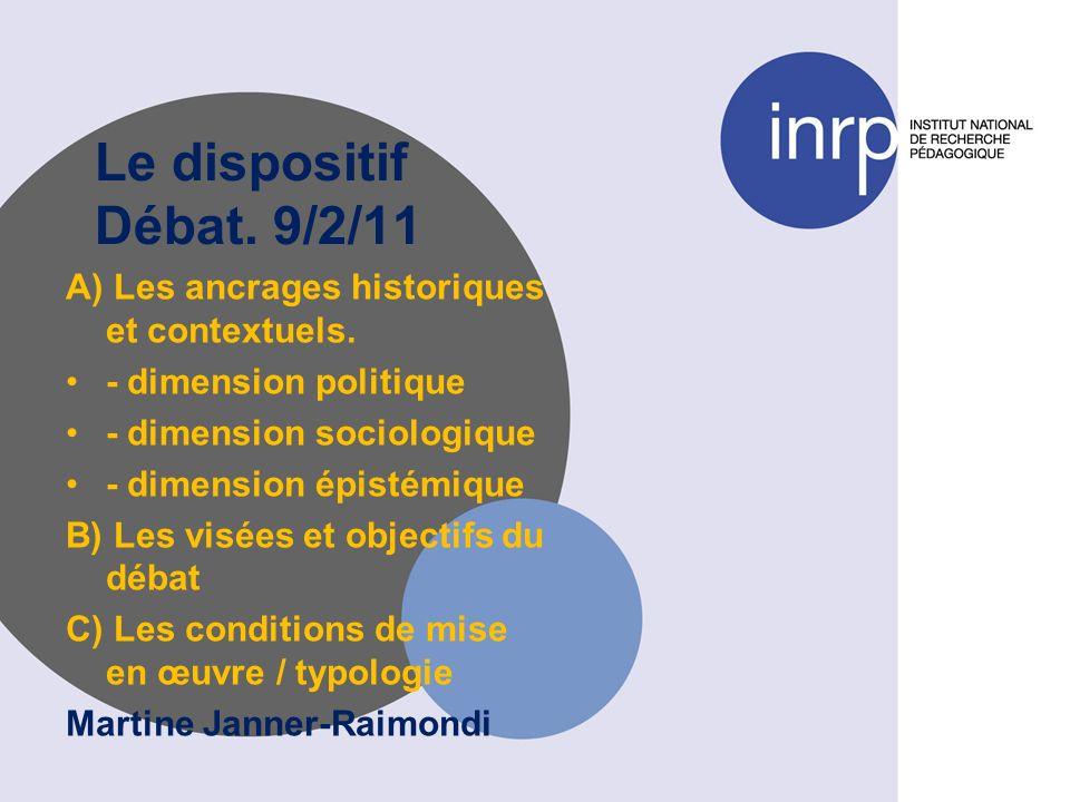 Le dispositif Débat. 9/2/11 A) Les ancrages historiques et contextuels. - dimension politique - dimension sociologique - dimension épistémique B) Les
