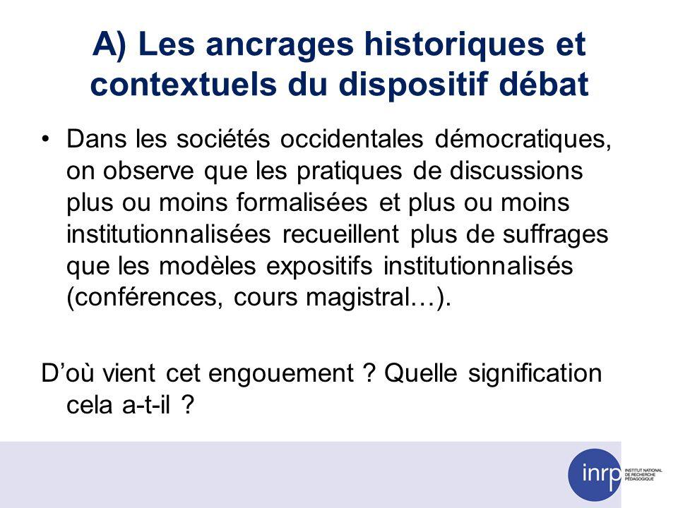 A) Les ancrages historiques et contextuels du dispositif débat Dans les sociétés occidentales démocratiques, on observe que les pratiques de discussio