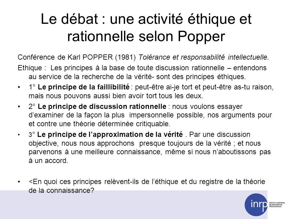 Le débat : une activité éthique et rationnelle selon Popper Conférence de Karl POPPER (1981) Tolérance et responsabilité intellectuelle. Ethique : Les