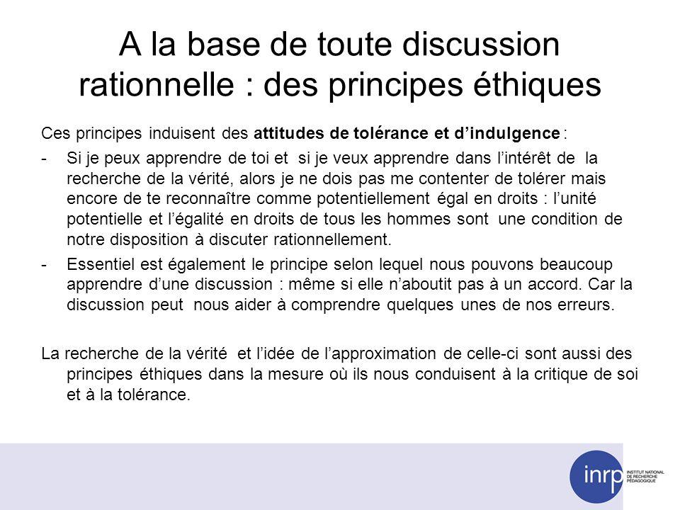 A la base de toute discussion rationnelle : des principes éthiques Ces principes induisent des attitudes de tolérance et dindulgence : -Si je peux app
