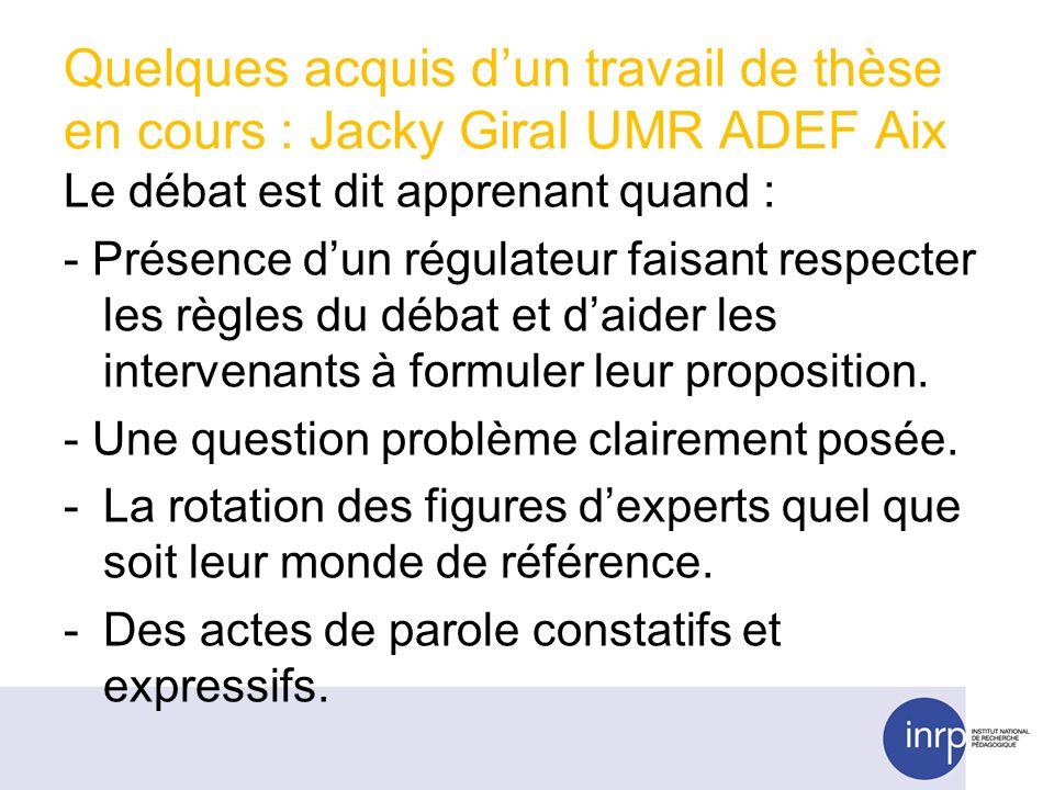 Quelques acquis dun travail de thèse en cours : Jacky Giral UMR ADEF Aix Le débat est dit apprenant quand : - Présence dun régulateur faisant respecter les règles du débat et daider les intervenants à formuler leur proposition.