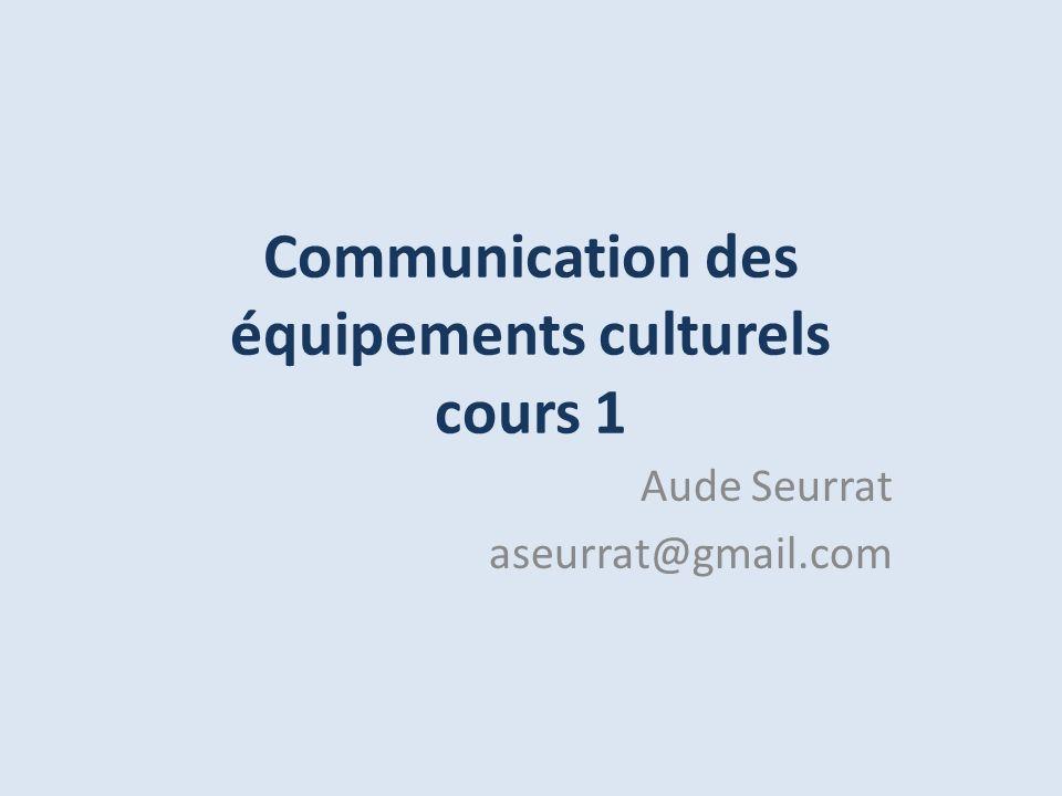 Communication des équipements culturels cours 1 Aude Seurrat aseurrat@gmail.com