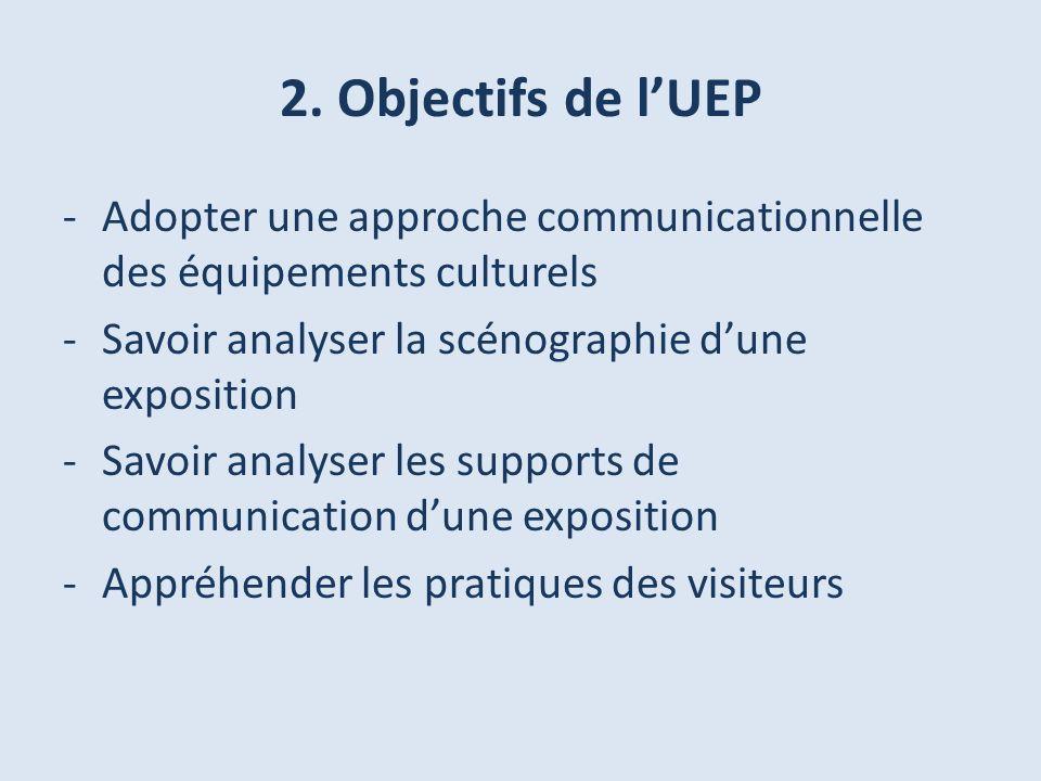 2. Objectifs de lUEP -Adopter une approche communicationnelle des équipements culturels -Savoir analyser la scénographie dune exposition -Savoir analy