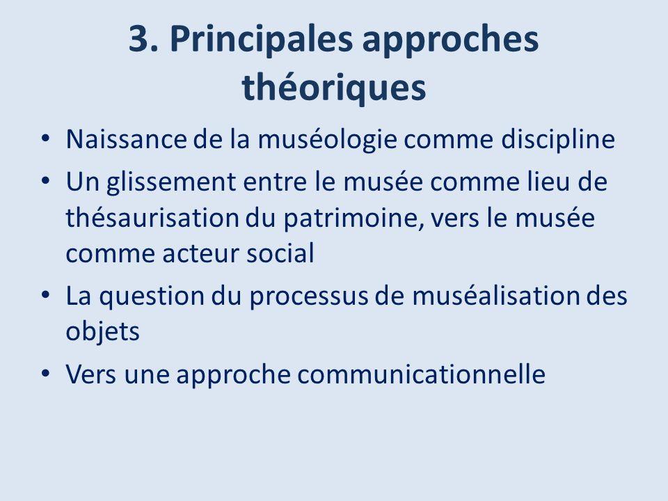 3. Principales approches théoriques Naissance de la muséologie comme discipline Un glissement entre le musée comme lieu de thésaurisation du patrimoin