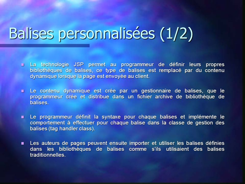 Balises personnalisées (1/2) La technologie JSP permet au programmeur de définir leurs propres bibliothèques de balises, ce type de balises est rempla