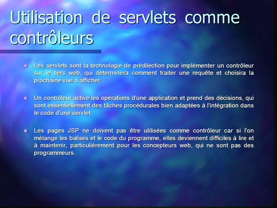 Utilisation de servlets comme contrôleurs Les servlets sont la technologie de prédilection pour implémenter un contrôleur sur le tiers web, qui déterm