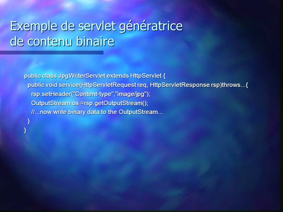 Exemple de servlet génératrice de contenu binaire public class JpgWriterServlet extends HttpServlet { public void service(HttpServletRequest req, Http