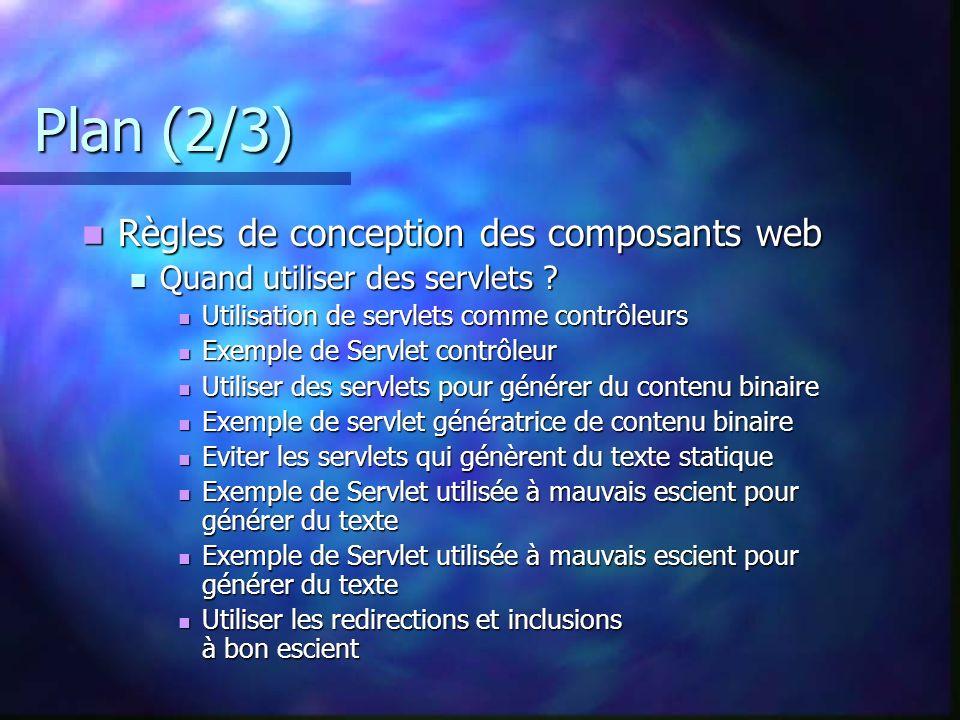 Plan (2/3) Règles de conception des composants web Règles de conception des composants web Quand utiliser des servlets ? Quand utiliser des servlets ?