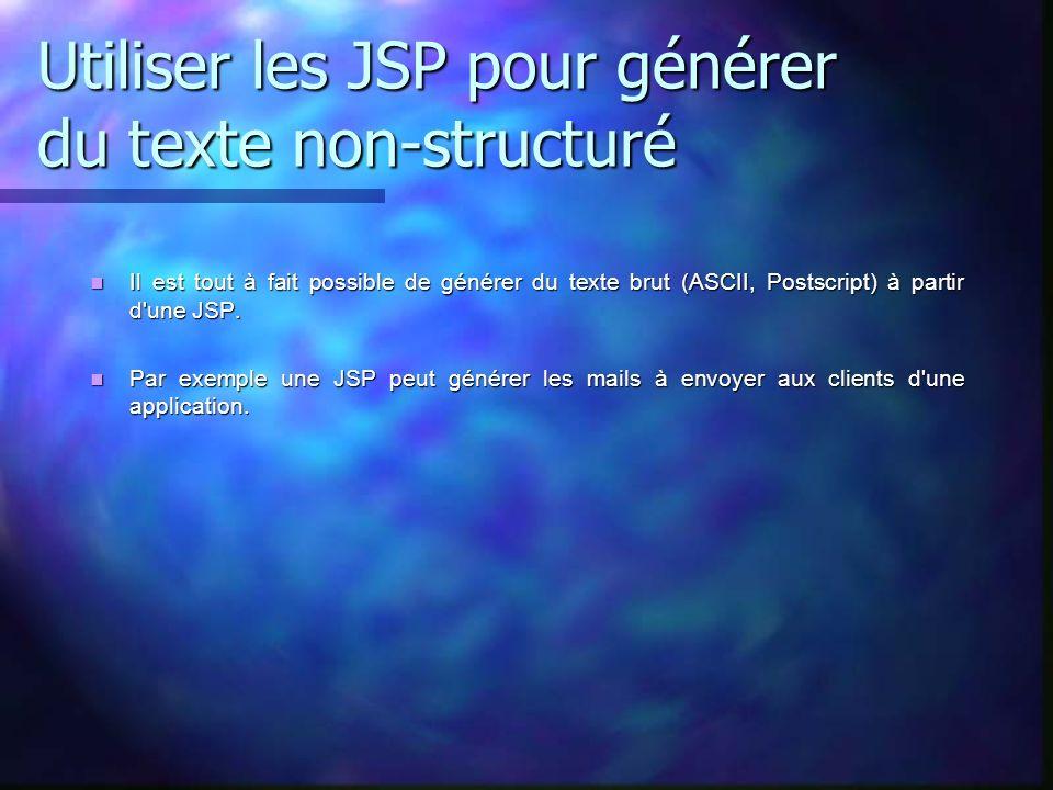 Utiliser les JSP pour générer du texte non-structuré Il est tout à fait possible de générer du texte brut (ASCII, Postscript) à partir d'une JSP. Il e