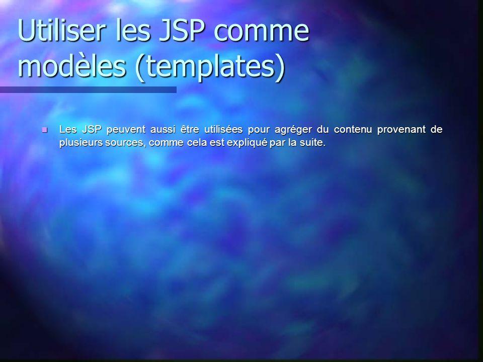 Utiliser les JSP comme modèles (templates) Les JSP peuvent aussi être utilisées pour agréger du contenu provenant de plusieurs sources, comme cela est