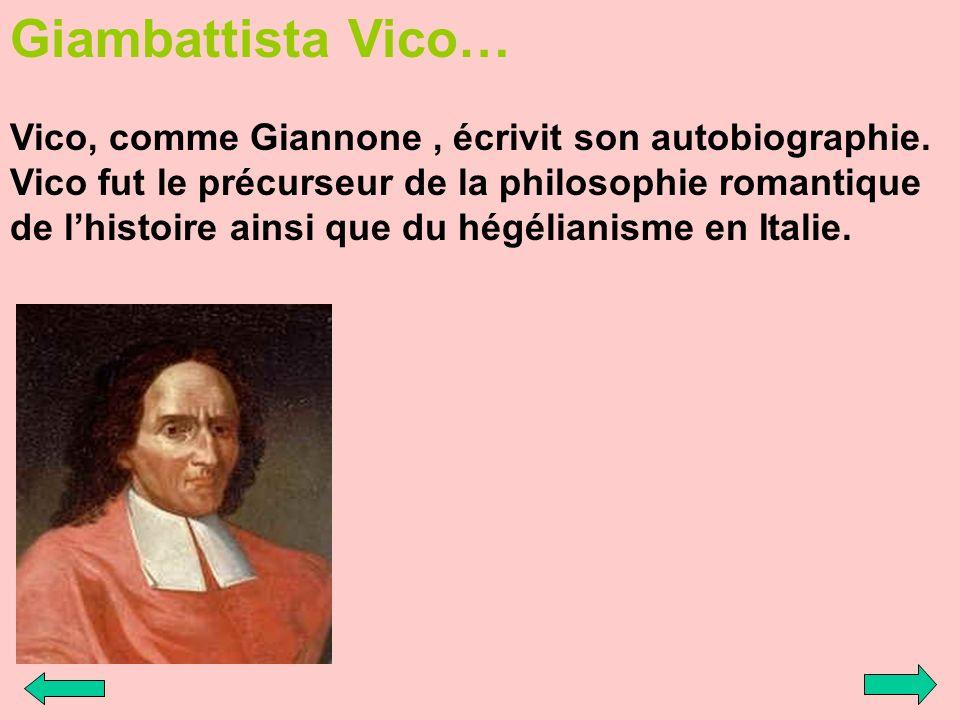 Giambattista Vico… Vico, comme Giannone, écrivit son autobiographie. Vico fut le précurseur de la philosophie romantique de lhistoire ainsi que du hég