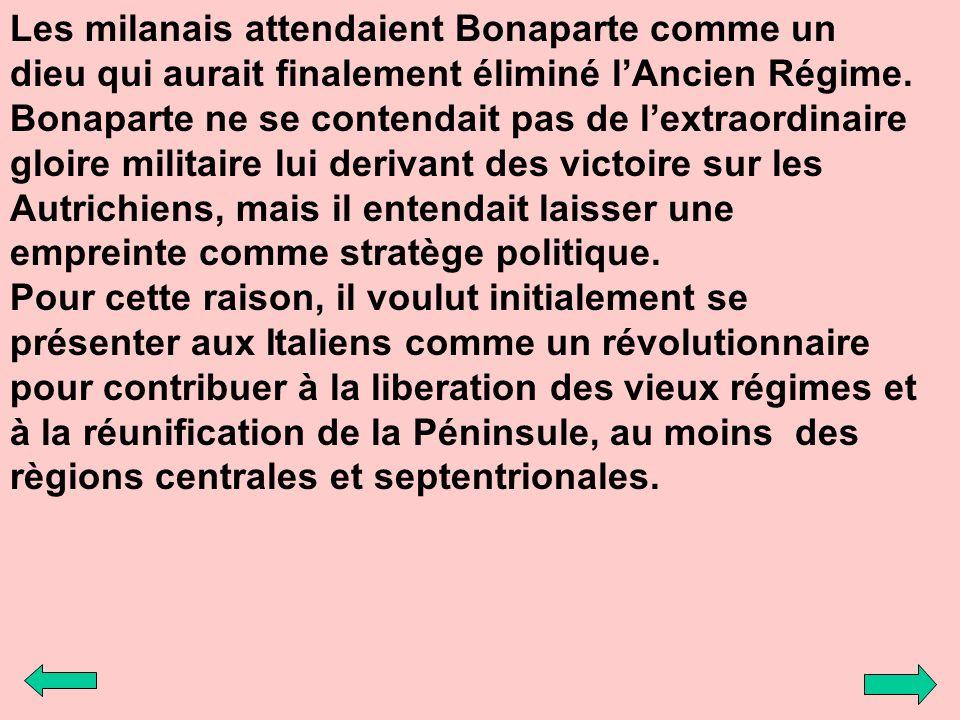 Les milanais attendaient Bonaparte comme un dieu qui aurait finalement éliminé lAncien Régime. Bonaparte ne se contendait pas de lextraordinaire gloir