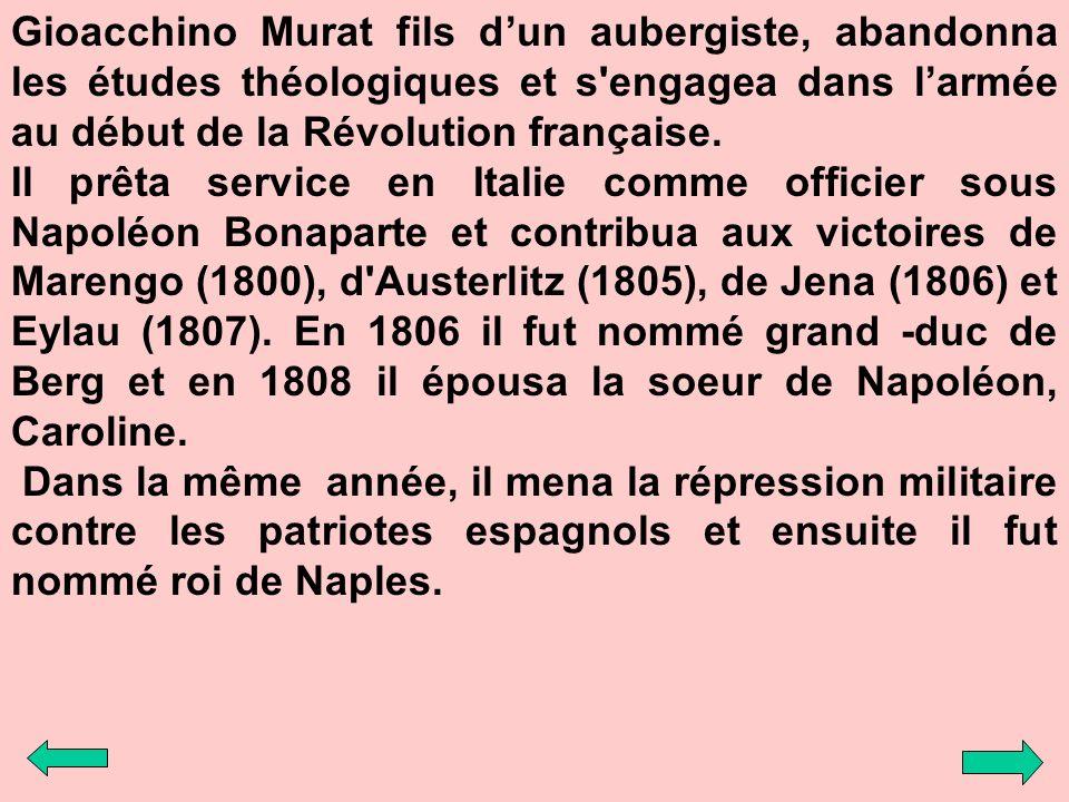 Gioacchino Murat fils dun aubergiste, abandonna les études théologiques et s'engagea dans larmée au début de la Révolution française. Il prêta service