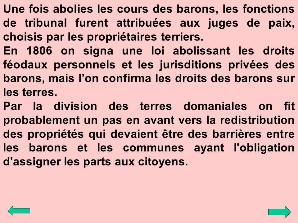 Une fois abolies les cours des barons, les fonctions de tribunal furent attribuées aux juges de paix, choisis par les propriétaires terriers. En 1806