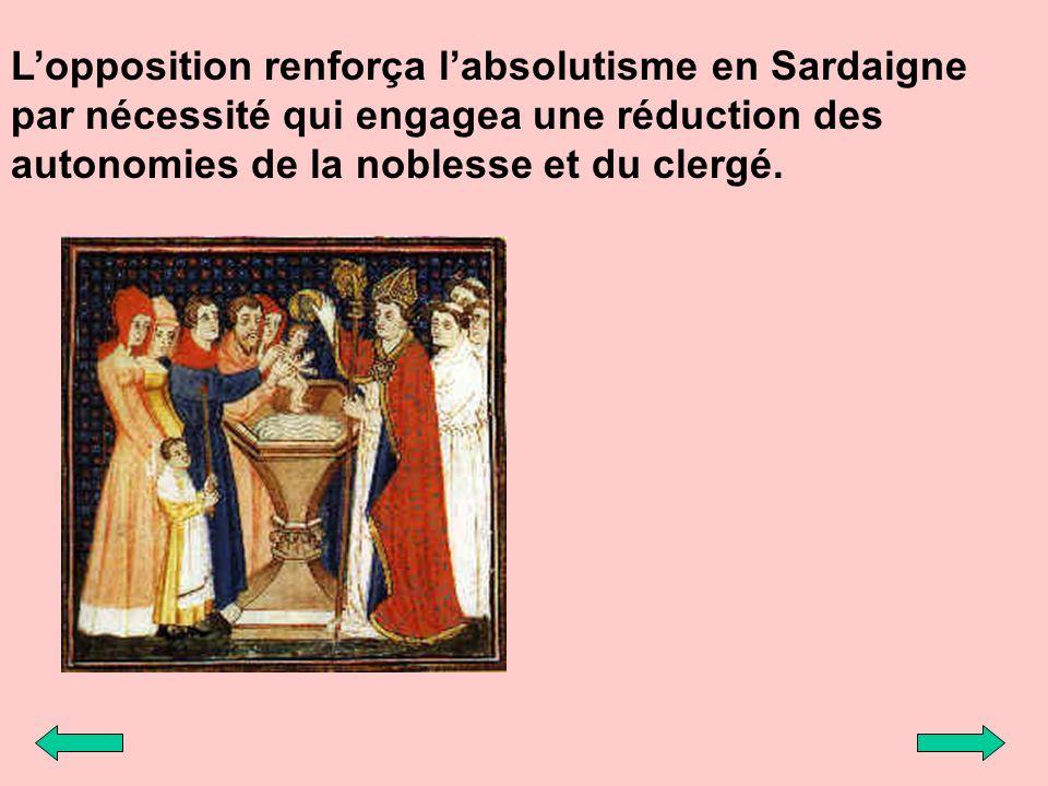 Lopposition renforça labsolutisme en Sardaigne par nécessité qui engagea une réduction des autonomies de la noblesse et du clergé.