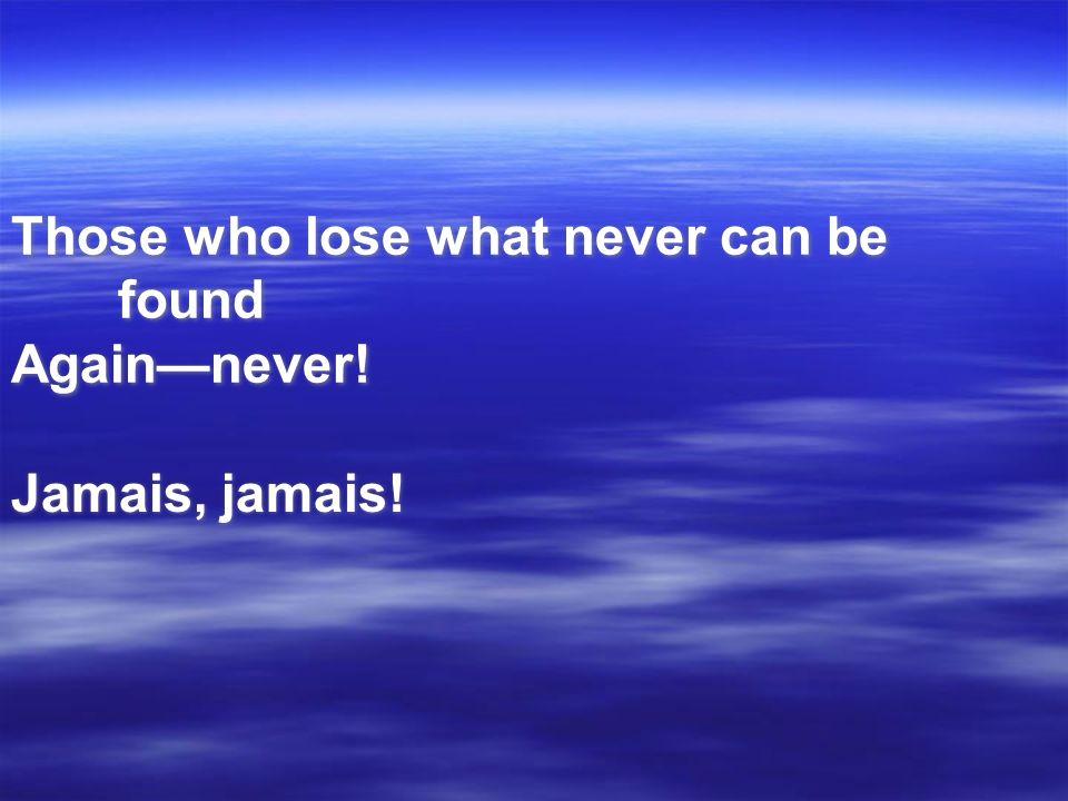 Those who lose what never can be found Againnever! Jamais, jamais!
